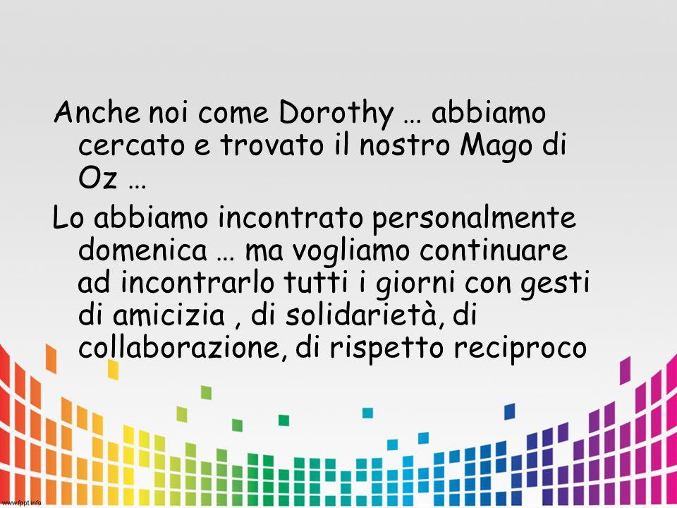 Anche noi come Dorothy … abbiamo cercato e trovato il nostro Mago di Oz … Lo abbiamo incontrato personalmente domenica … ma vogliamo continuare ad incontrarlo tutti i giorni con gesti di amicizia, di solidarietà, di collaborazione, di rispetto reciproco