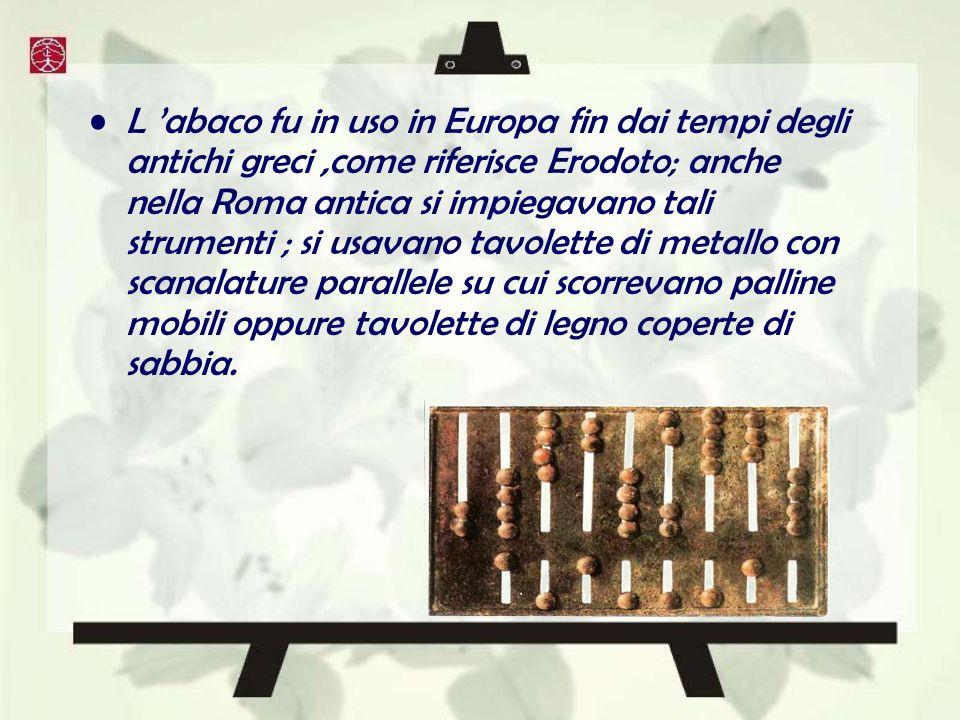 L abaco fu in uso in Europa fin dai tempi degli antichi greci,come riferisce Erodoto; anche nella Roma antica si impiegavano tali strumenti ; si usavano tavolette di metallo con scanalature parallele su cui scorrevano palline mobili oppure tavolette di legno coperte di sabbia.