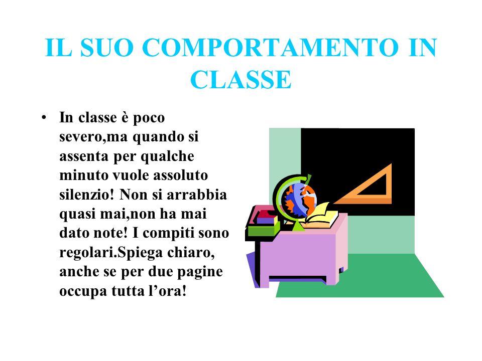 IL SUO COMPORTAMENTO IN CLASSE In classe è poco severo,ma quando si assenta per qualche minuto vuole assoluto silenzio! Non si arrabbia quasi mai,non