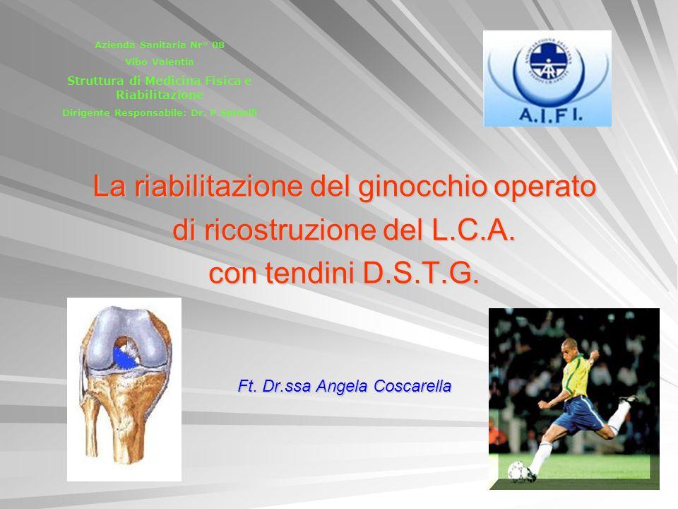 La riabilitazione del ginocchio operato di ricostruzione del L.C.A. con tendini D.S.T.G. Ft. Dr.ssa Angela Coscarella Azienda Sanitaria Nr° 08 Vibo Va