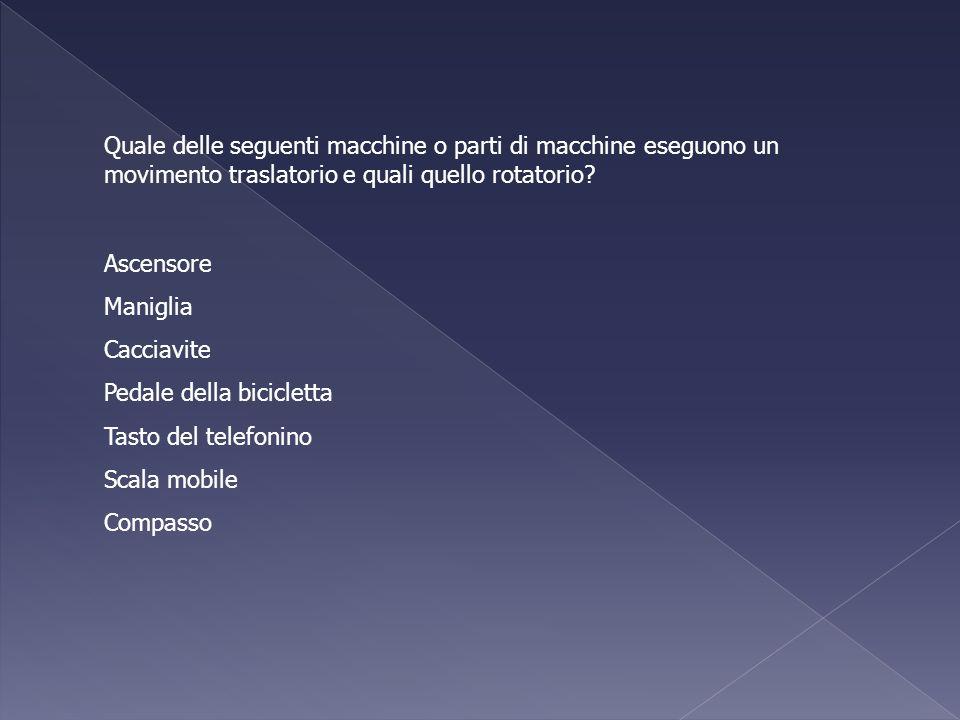 Quale delle seguenti macchine o parti di macchine eseguono un movimento traslatorio e quali quello rotatorio? Ascensore Maniglia Cacciavite Pedale del