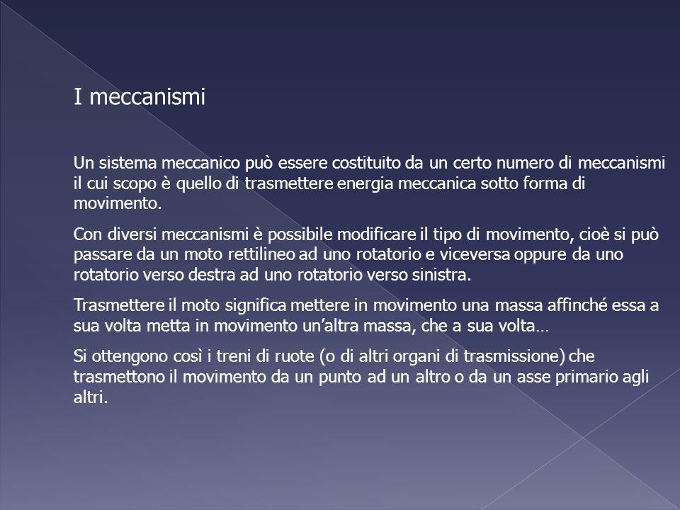 I meccanismi Un sistema meccanico può essere costituito da un certo numero di meccanismi il cui scopo è quello di trasmettere energia meccanica sotto