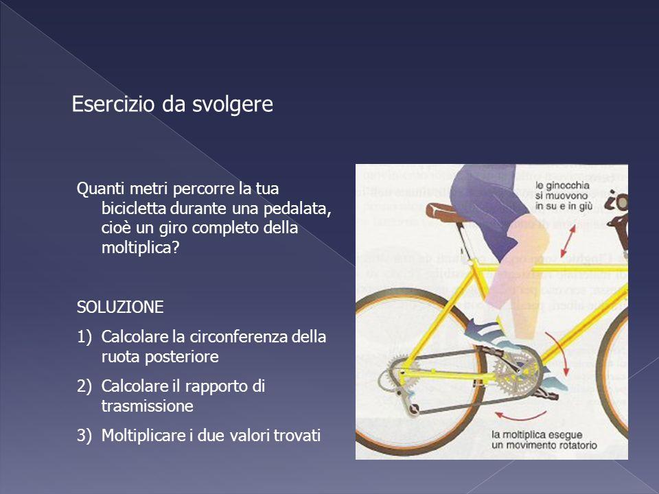 Esercizio da svolgere Quanti metri percorre la tua bicicletta durante una pedalata, cioè un giro completo della moltiplica? SOLUZIONE 1)Calcolare la c