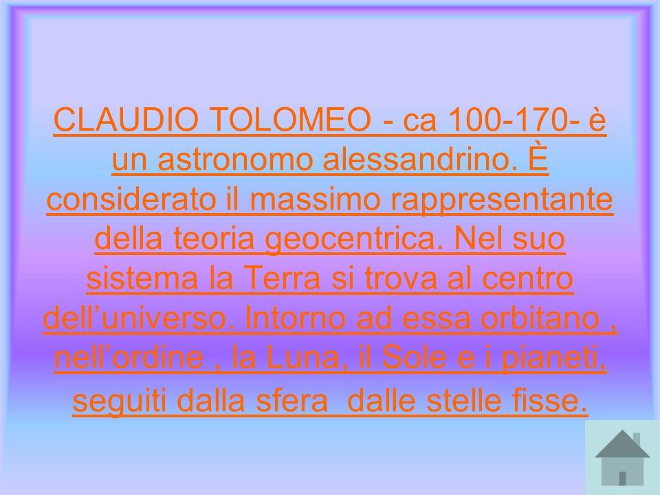 CLAUDIO TOLOMEO - ca 100-170- è un astronomo alessandrino. È considerato il massimo rappresentante della teoria geocentrica. Nel suo sistema la Terra
