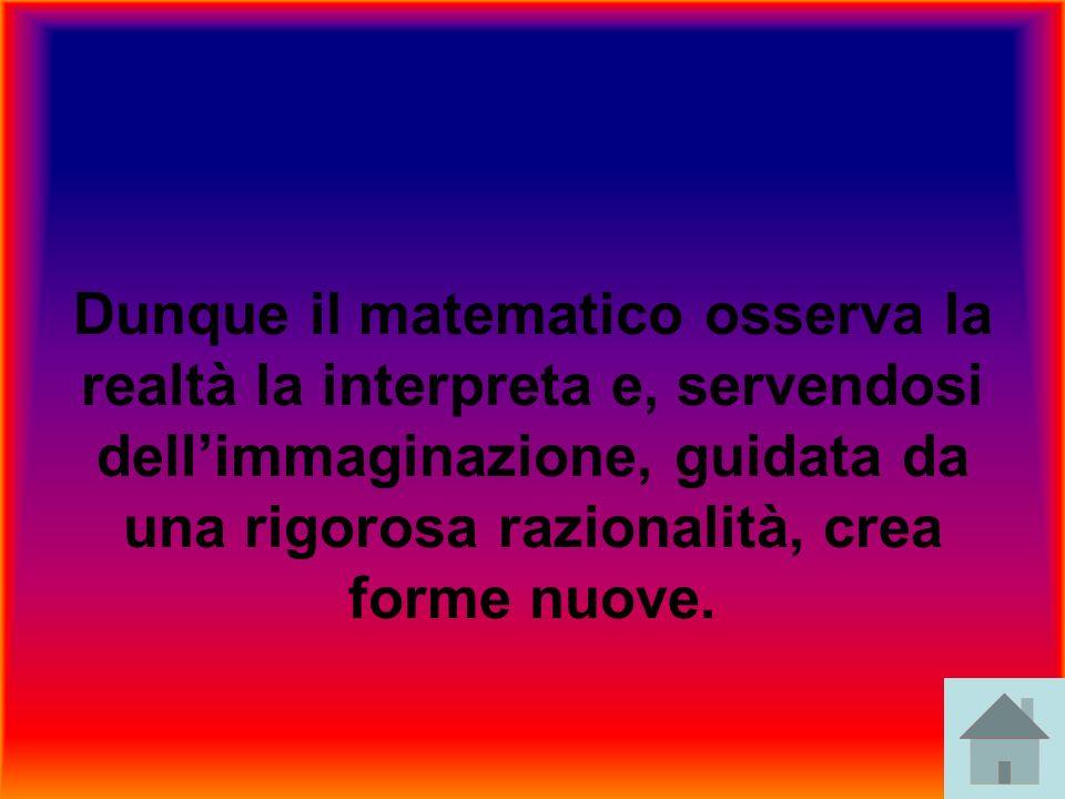 Dunque il matematico osserva la realtà la interpreta e, servendosi dellimmaginazione, guidata da una rigorosa razionalità, crea forme nuove.