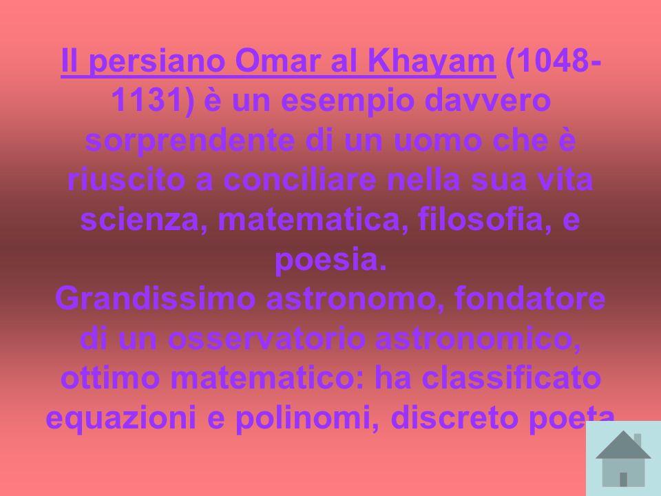 Il persiano Omar al Khayam (1048- 1131) è un esempio davvero sorprendente di un uomo che è riuscito a conciliare nella sua vita scienza, matematica, f