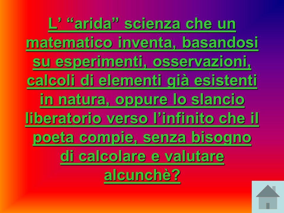 L arida scienza che un matematico inventa, basandosi su esperimenti, osservazioni, calcoli di elementi già esistenti in natura, oppure lo slancio libe