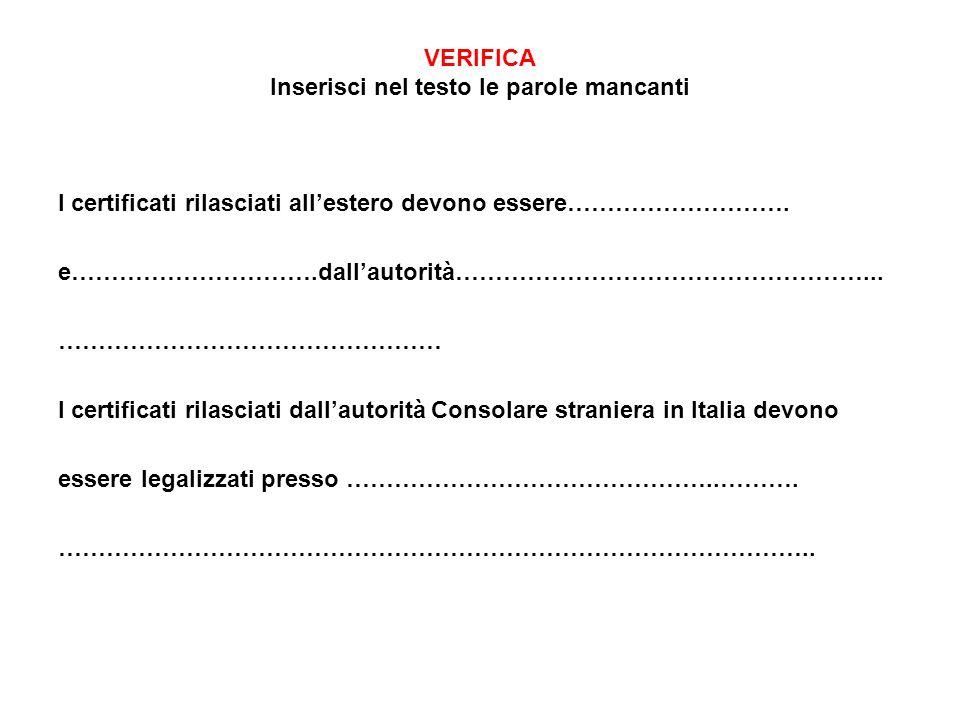 VERIFICA Inserisci nel testo le parole mancanti I certificati rilasciati allestero devono essere………………………. e………………………….dallautorità……………………………………………..