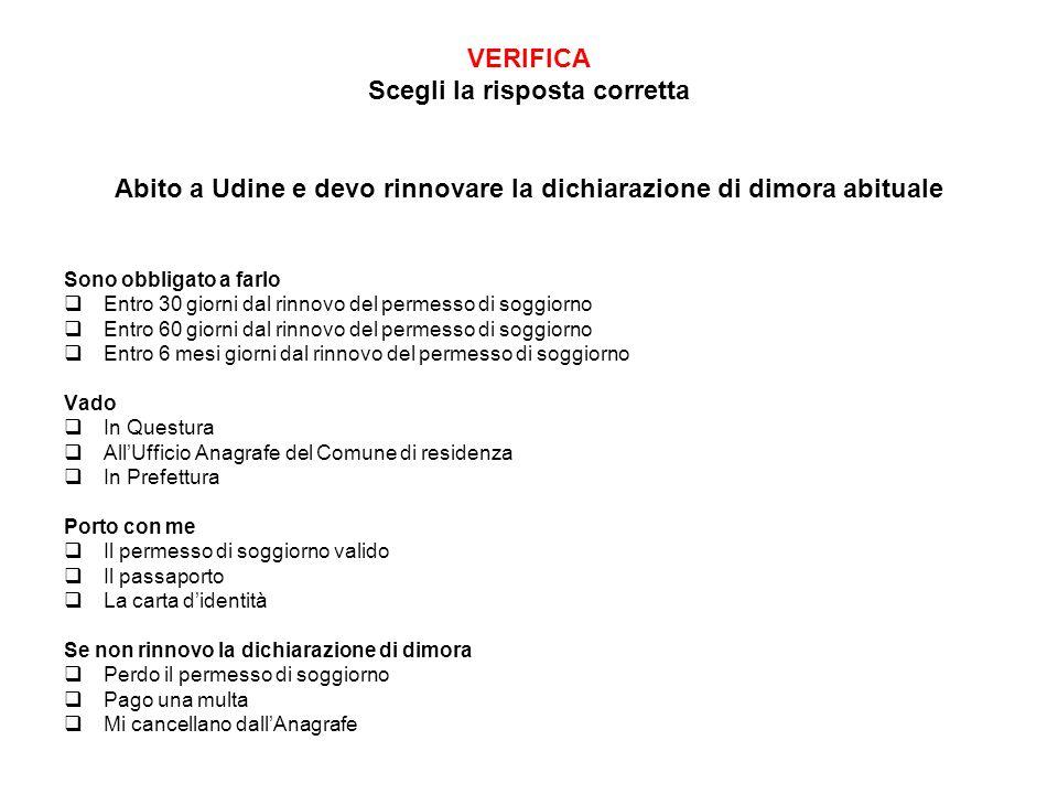 VERIFICA Scegli la risposta corretta Abito a Udine e devo rinnovare la dichiarazione di dimora abituale Sono obbligato a farlo Entro 30 giorni dal rin