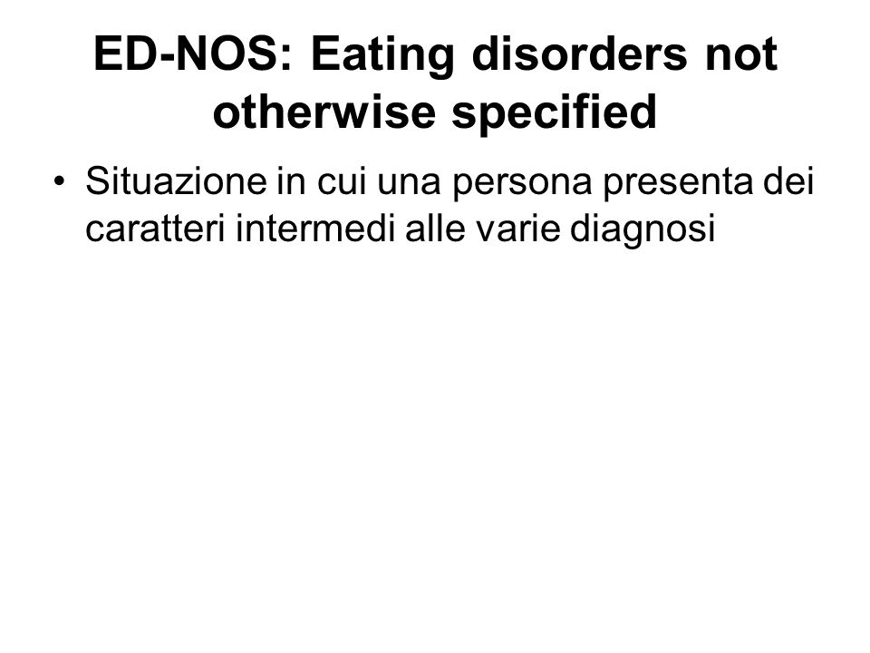 ED-NOS: Eating disorders not otherwise specified Situazione in cui una persona presenta dei caratteri intermedi alle varie diagnosi