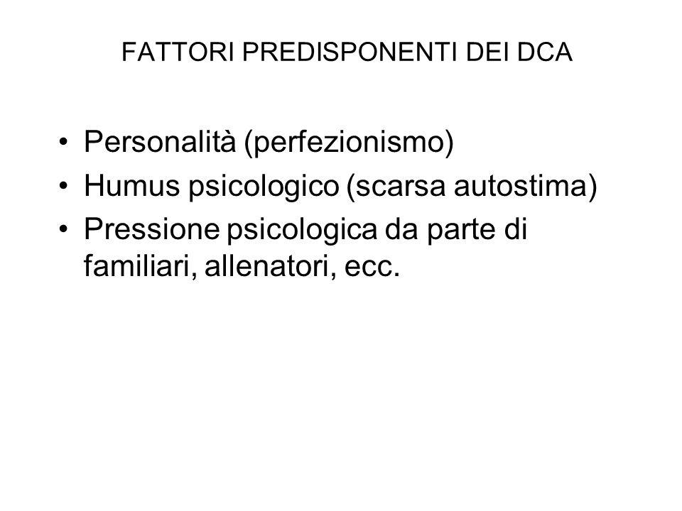 FATTORI PREDISPONENTI DEI DCA Personalità (perfezionismo) Humus psicologico (scarsa autostima) Pressione psicologica da parte di familiari, allenatori, ecc.