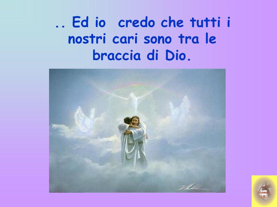 .. Ed io credo che tutti i nostri cari sono tra le braccia di Dio.