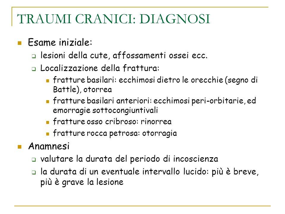 TRAUMI CRANICI: DIAGNOSI Esame iniziale: lesioni della cute, affossamenti ossei ecc. Localizzazione della frattura: fratture basilari: ecchimosi dietr