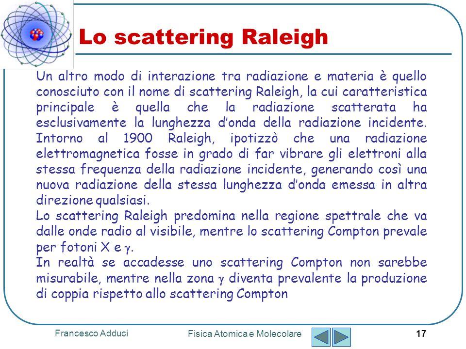 Francesco Adduci Fisica Atomica e Molecolare 17 Lo scattering Raleigh Un altro modo di interazione tra radiazione e materia è quello conosciuto con il nome di scattering Raleigh, la cui caratteristica principale è quella che la radiazione scatterata ha esclusivamente la lunghezza donda della radiazione incidente.