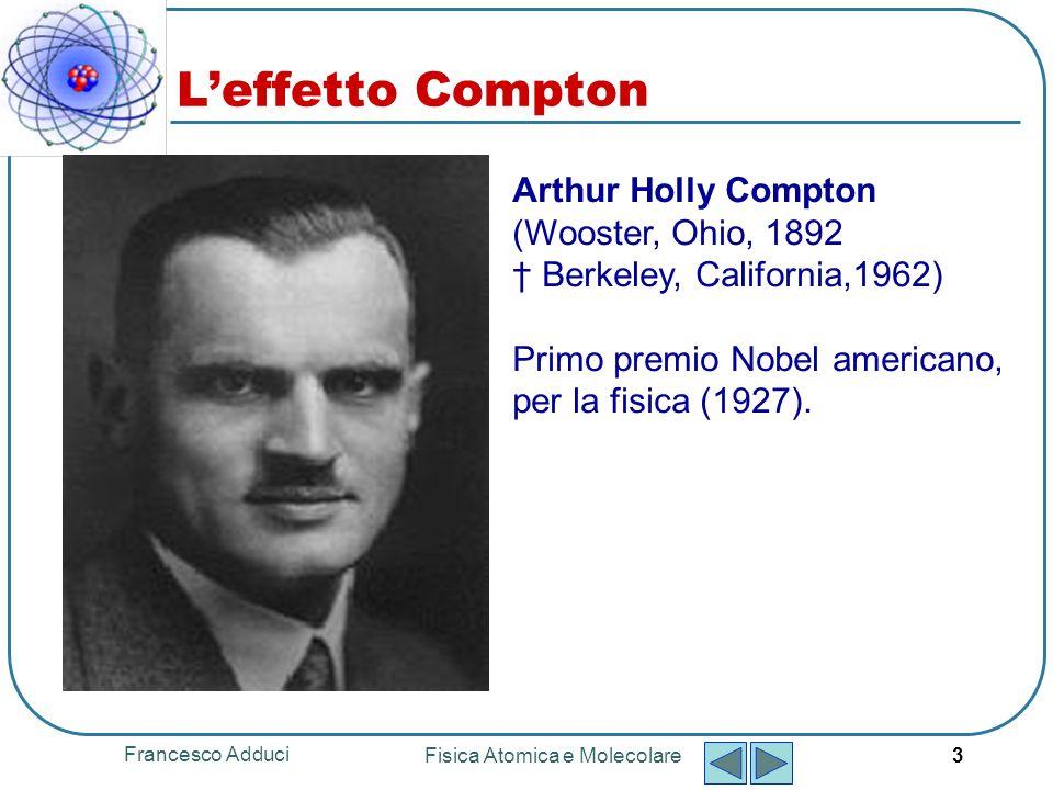Francesco Adduci Fisica Atomica e Molecolare 14 Leffetto Compton In una serie di esperimenti successivi fu verificata la simultanea espulsione dellelettrone e misurata la sua energia.