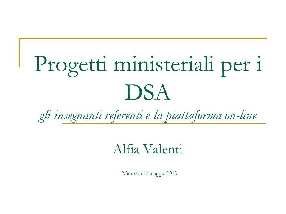 Progetti ministeriali per i DSA gli insegnanti referenti e la piattaforma on-line Alfia Valenti Mantova 12 maggio 2010