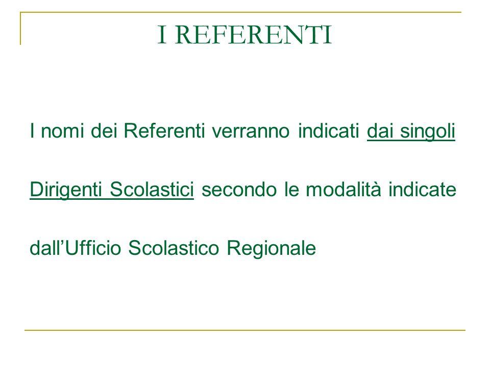 I REFERENTI I nomi dei Referenti verranno indicati dai singoli Dirigenti Scolastici secondo le modalità indicate dallUfficio Scolastico Regionale