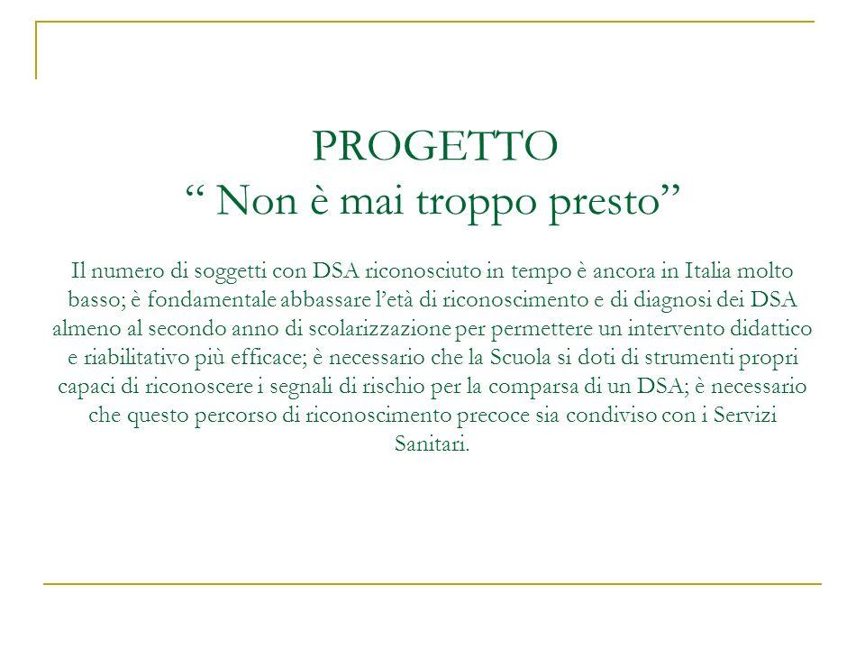 PROGETTO Non è mai troppo presto Il numero di soggetti con DSA riconosciuto in tempo è ancora in Italia molto basso; è fondamentale abbassare letà di