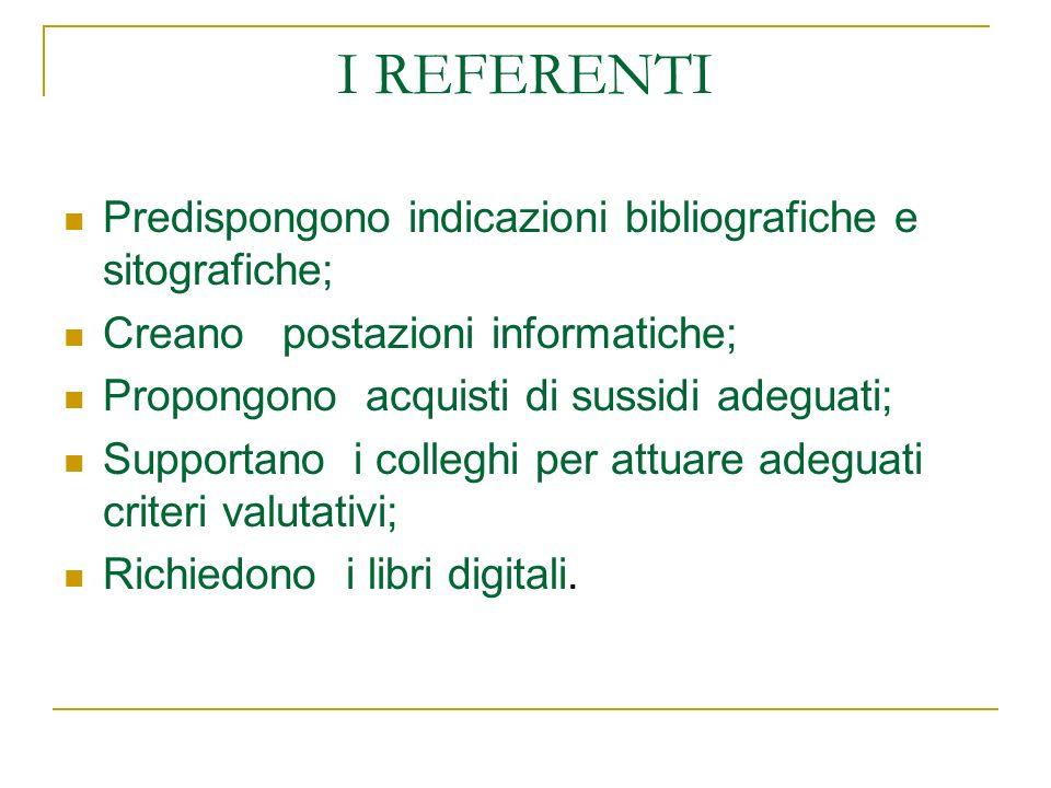 I REFERENTI Predispongono indicazioni bibliografiche e sitografiche; Creano postazioni informatiche; Propongono acquisti di sussidi adeguati; Supporta