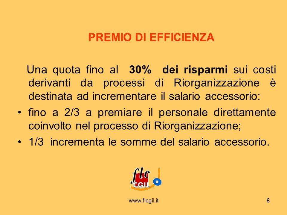 www.flcgil.it8 PREMIO DI EFFICIENZA Una quota fino al 30% dei risparmi sui costi derivanti da processi di Riorganizzazione è destinata ad incrementare il salario accessorio: fino a 2/3 a premiare il personale direttamente coinvolto nel processo di Riorganizzazione; 1/3 incrementa le somme del salario accessorio.