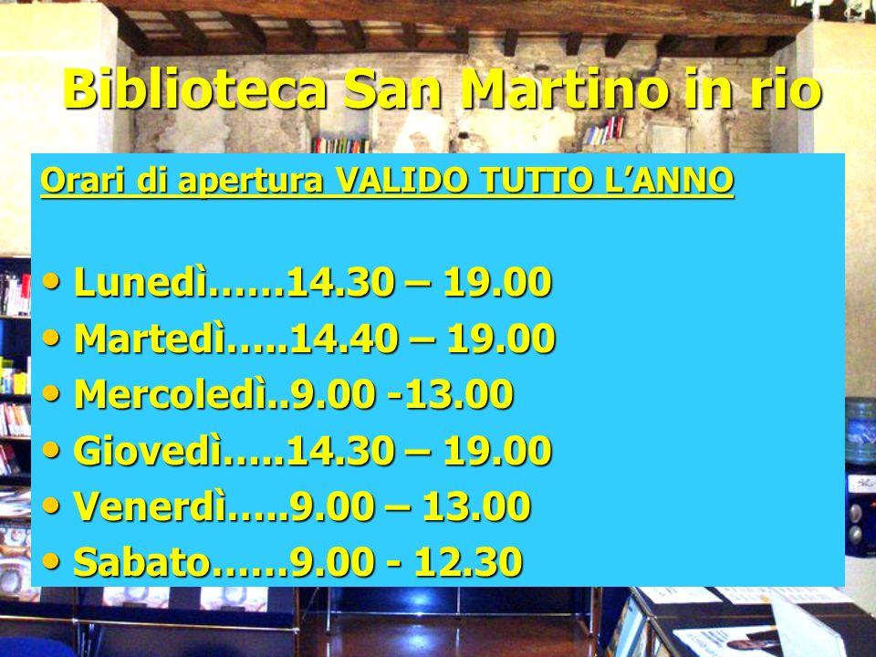 Biblioteca San Martino in rio Orari di apertura VALIDO TUTTO LANNO Lunedì……14.30 – 19.00 Lunedì……14.30 – 19.00 Martedì…..14.40 – 19.00 Martedì…..14.40 – 19.00 Mercoledì..9.00 -13.00 Mercoledì..9.00 -13.00 Giovedì…..14.30 – 19.00 Giovedì…..14.30 – 19.00 Venerdì…..9.00 – 13.00 Venerdì…..9.00 – 13.00 Sabato……9.00 - 12.30 Sabato……9.00 - 12.30