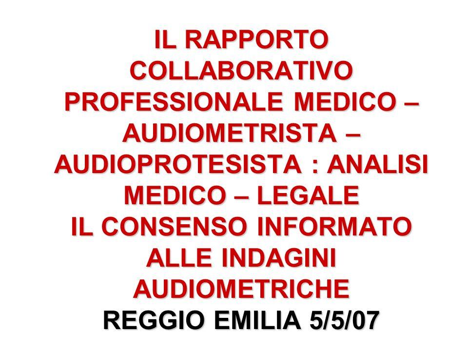 IL RAPPORTO COLLABORATIVO PROFESSIONALE MEDICO – AUDIOMETRISTA – AUDIOPROTESISTA : ANALISI MEDICO – LEGALE IL CONSENSO INFORMATO ALLE INDAGINI AUDIOMETRICHE REGGIO EMILIA 5/5/07