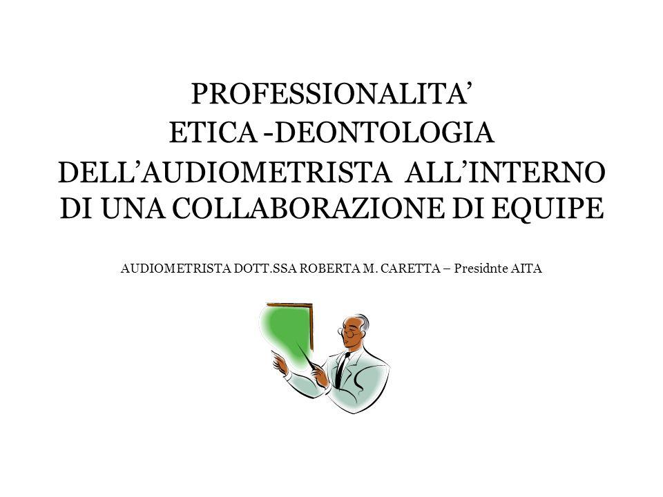 PROFESSIONALITA ETICA -DEONTOLOGIA DELLAUDIOMETRISTA ALLINTERNO DI UNA COLLABORAZIONE DI EQUIPE AUDIOMETRISTA DOTT.SSA ROBERTA M. CARETTA – Presidnte