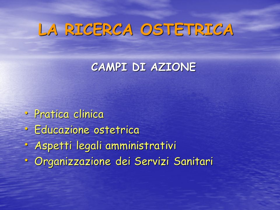 LA RICERCA OSTETRICA CAMPI DI AZIONE Pratica clinica Pratica clinica Educazione ostetrica Educazione ostetrica Aspetti legali amministrativi Aspetti l