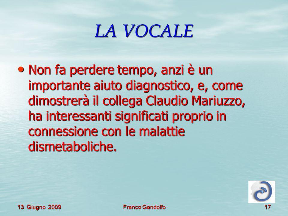 13 Giugno 2009Franco Gandolfo17 LA VOCALE Non fa perdere tempo, anzi è un importante aiuto diagnostico, e, come dimostrerà il collega Claudio Mariuzzo