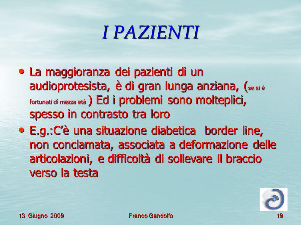 13 Giugno 2009Franco Gandolfo19 I PAZIENTI La maggioranza dei pazienti di un audioprotesista, è di gran lunga anziana, ( se si è fortunati di mezza et