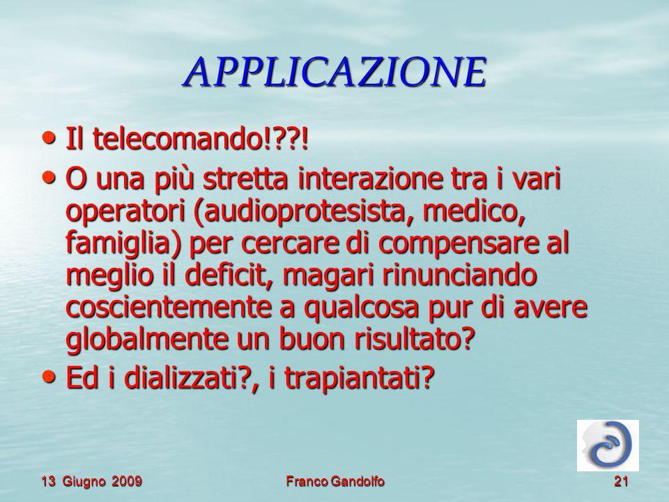 13 Giugno 2009Franco Gandolfo21 APPLICAZIONE Il telecomando!??! Il telecomando!??! O una più stretta interazione tra i vari operatori (audioprotesista