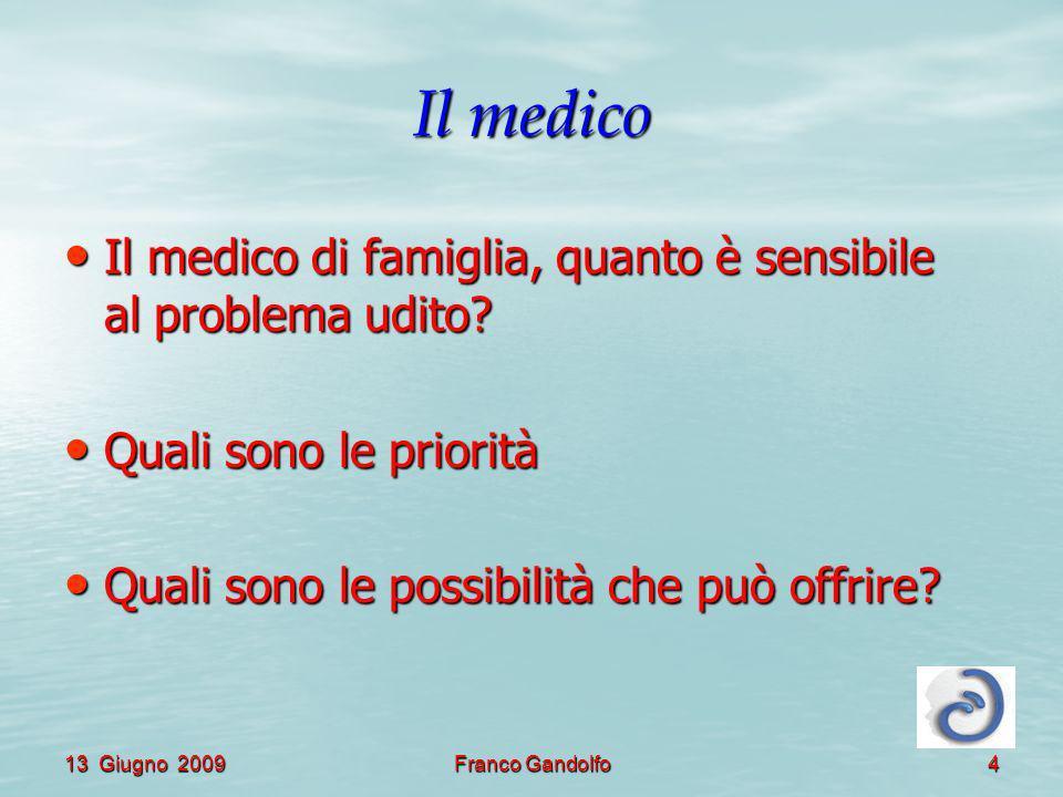 13 Giugno 2009Franco Gandolfo4 Il medico Il medico di famiglia, quanto è sensibile al problema udito? Il medico di famiglia, quanto è sensibile al pro