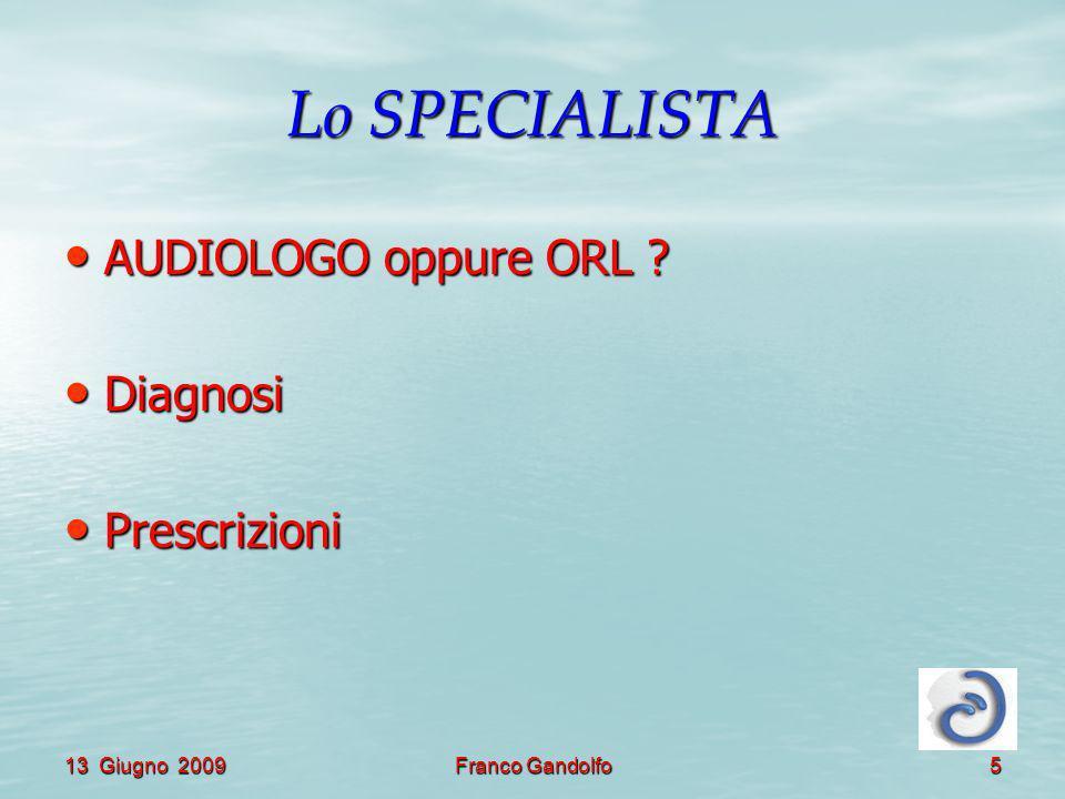 13 Giugno 2009Franco Gandolfo5 Lo SPECIALISTA AUDIOLOGO oppure ORL ? AUDIOLOGO oppure ORL ? Diagnosi Diagnosi Prescrizioni Prescrizioni
