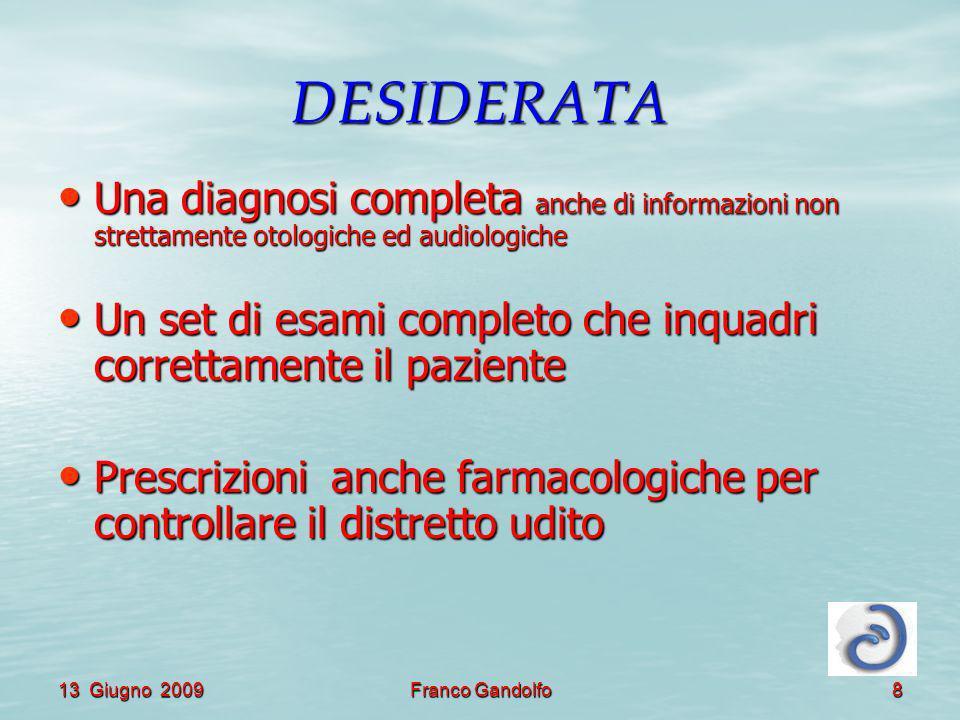 13 Giugno 2009Franco Gandolfo8 DESIDERATA Una diagnosi completa anche di informazioni non strettamente otologiche ed audiologiche Una diagnosi complet