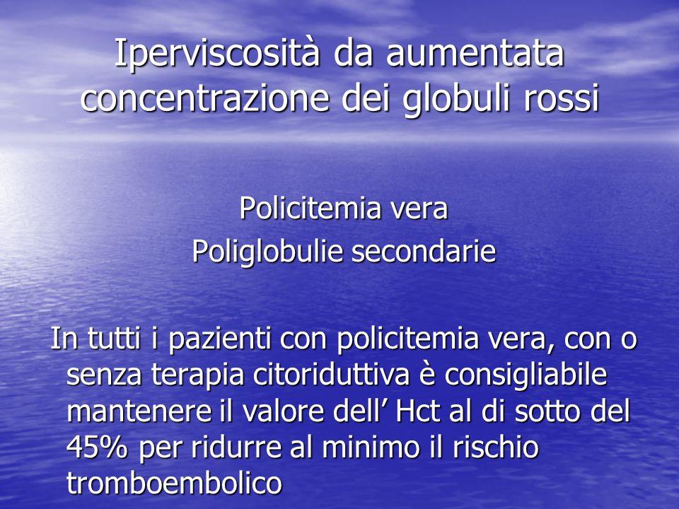 Iperviscosità da aumentata concentrazione dei globuli rossi Policitemia vera Policitemia vera Poliglobulie secondarie Poliglobulie secondarie In tutti