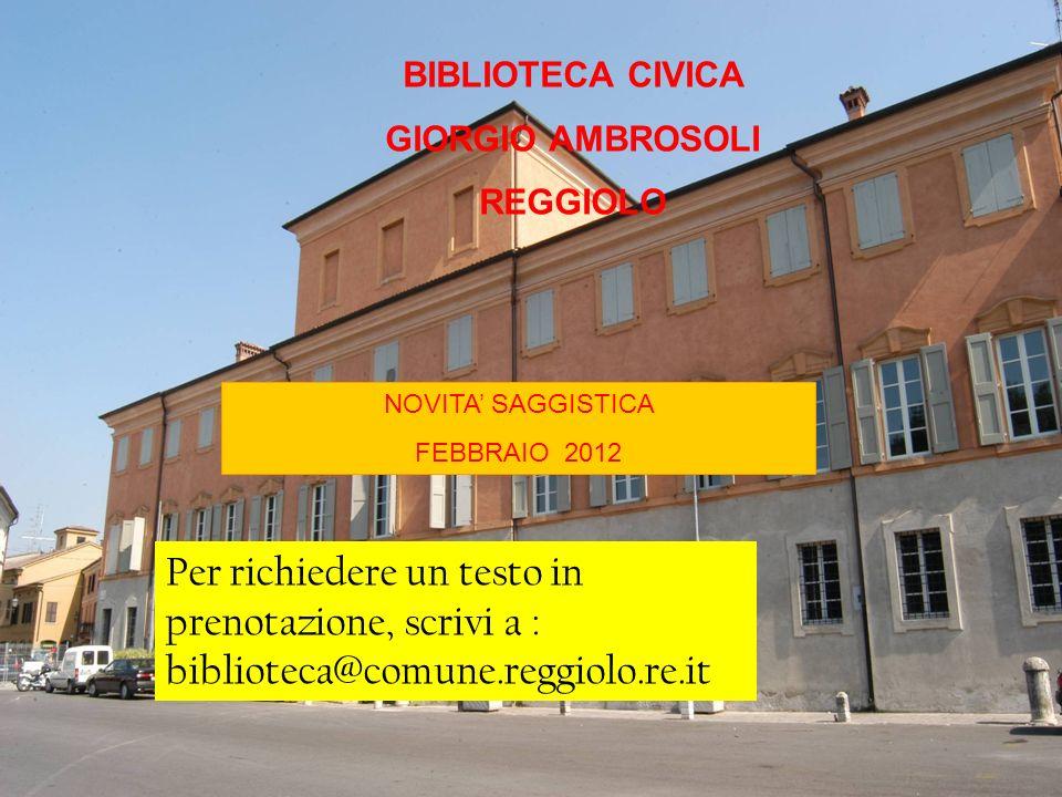 BIBLIOTECA CIVICA GIORGIO AMBROSOLI REGGIOLO NOVITA SAGGISTICA FEBBRAIO 2012 Per richiedere un testo in prenotazione, scrivi a : biblioteca@comune.reggiolo.re.it