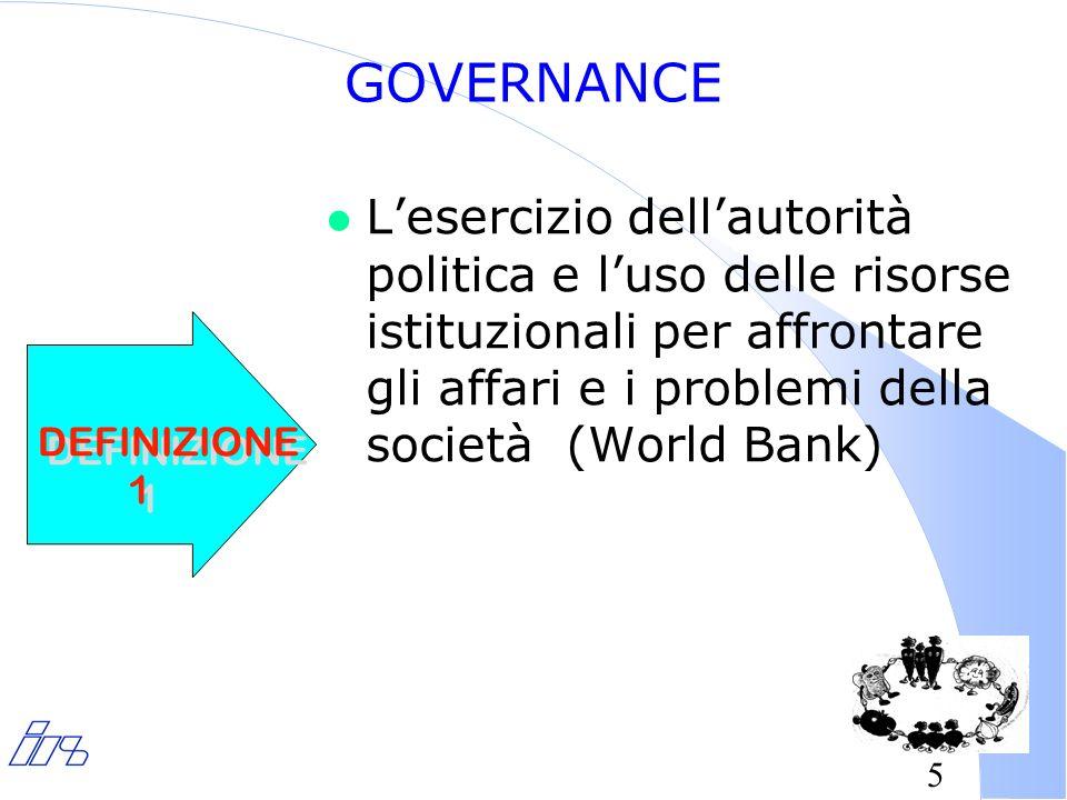5 GOVERNANCE l Lesercizio dellautorità politica e luso delle risorse istituzionali per affrontare gli affari e i problemi della società (World Bank) DEFINIZIONE 1 DEFINIZIONE 1