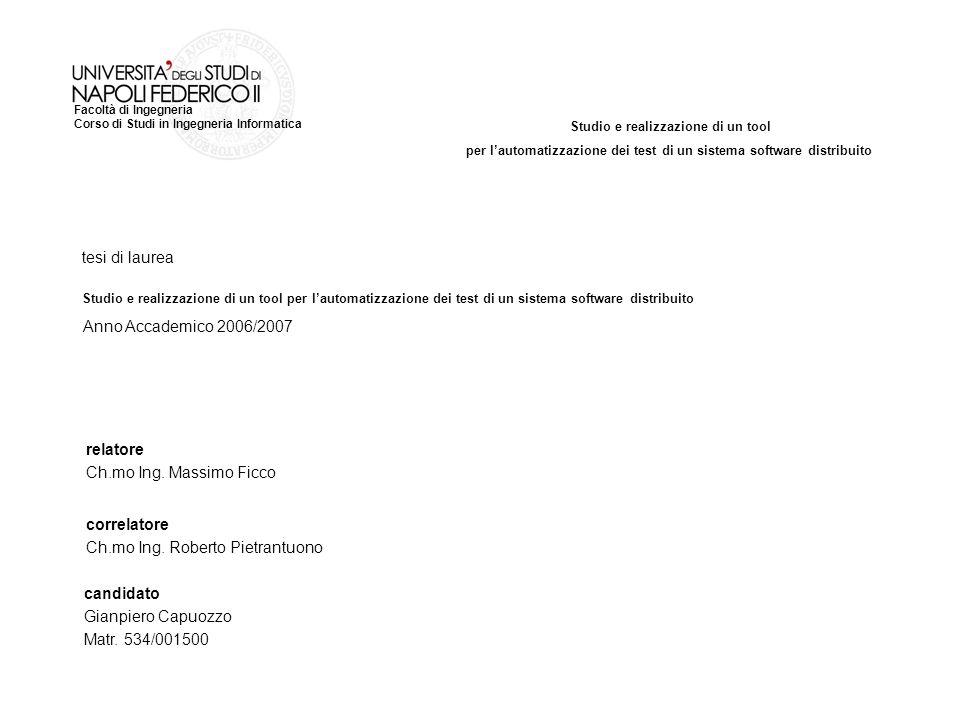 Studio e realizzazione di un tool per lautomatizzazione dei test di un sistema software distribuito Facoltà di Ingegneria Corso di Studi in Ingegneria Informatica tesi di laurea relatore Ch.mo Ing.