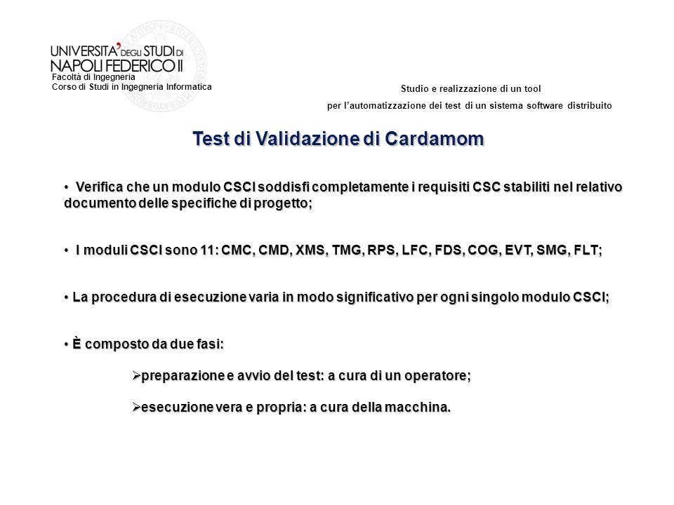 Studio e realizzazione di un tool per lautomatizzazione dei test di un sistema software distribuito Facoltà di Ingegneria Corso di Studi in Ingegneria Informatica Test di Validazione di Cardamom Verifica che un modulo CSCI soddisfi completamente i requisiti CSC stabiliti nel relativo documento delle specifiche di progetto; Verifica che un modulo CSCI soddisfi completamente i requisiti CSC stabiliti nel relativo documento delle specifiche di progetto; I moduli CSCI sono 11: CMC, CMD, XMS, TMG, RPS, LFC, FDS, COG, EVT, SMG, FLT; I moduli CSCI sono 11: CMC, CMD, XMS, TMG, RPS, LFC, FDS, COG, EVT, SMG, FLT; La procedura di esecuzione varia in modo significativo per ogni singolo modulo CSCI; La procedura di esecuzione varia in modo significativo per ogni singolo modulo CSCI; È composto da due fasi: È composto da due fasi: preparazione e avvio del test: a cura di un operatore; preparazione e avvio del test: a cura di un operatore; esecuzione vera e propria: a cura della macchina.