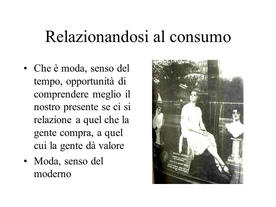 Relazionandosi al consumo Che è moda, senso del tempo, opportunità di comprendere meglio il nostro presente se ci si relazione a quel che la gente com
