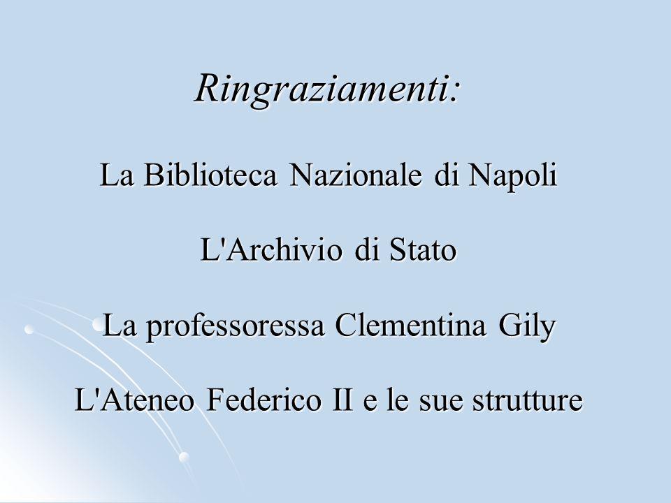 Ringraziamenti: La Biblioteca Nazionale di Napoli L'Archivio di Stato La professoressa Clementina Gily L'Ateneo Federico II e le sue strutture