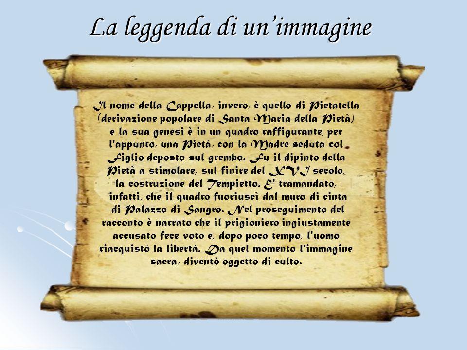 La leggenda di unimmagine Il nome della Cappella, invero, è quello di Pietatella (derivazione popolare di Santa Maria della Pietà) e la sua genesi è i