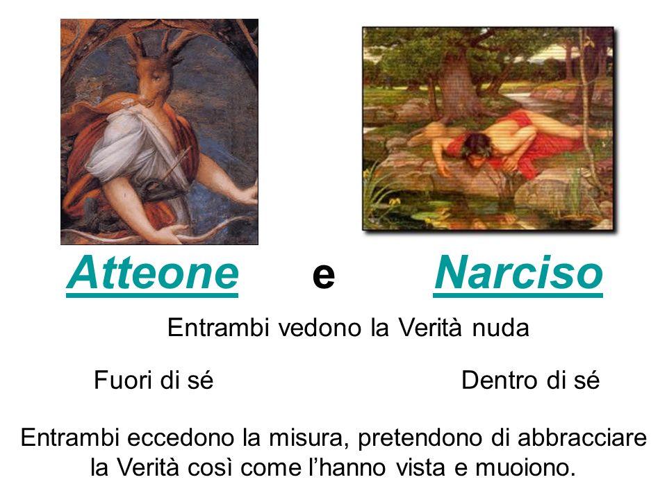 AtteoneAtteone e NarcisoNarciso Entrambi vedono la Verità nuda Fuori di séDentro di sé Entrambi eccedono la misura, pretendono di abbracciare la Verit