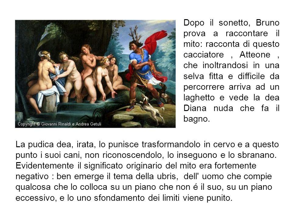 Dopo il sonetto, Bruno prova a raccontare il mito: racconta di questo cacciatore, Atteone, che inoltrandosi in una selva fitta e difficile da percorre