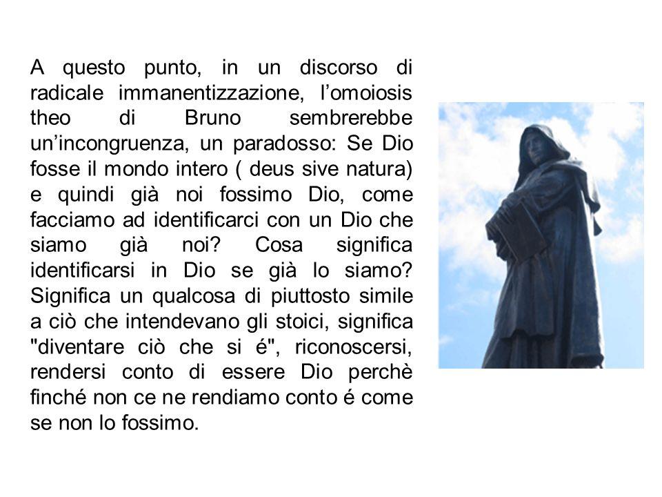 A questo punto, in un discorso di radicale immanentizzazione, lomoiosis theo di Bruno sembrerebbe unincongruenza, un paradosso: Se Dio fosse il mondo