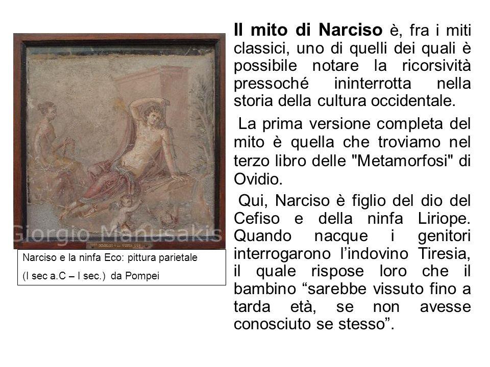 Il mito di Narciso Il mito di Narciso è, fra i miti classici, uno di quelli dei quali è possibile notare la ricorsività pressoché ininterrotta nella s