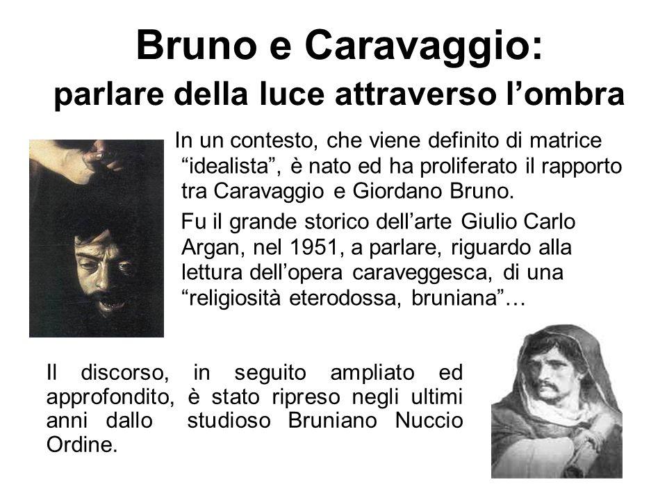 Bruno e Caravaggio: parlare della luce attraverso lombra In un contesto, che viene definito di matrice idealista, è nato ed ha proliferato il rapporto