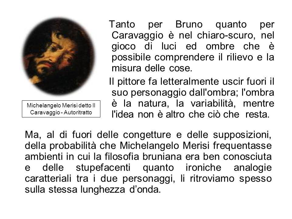 Tanto per Bruno quanto per Caravaggio è nel chiaro-scuro, nel gioco di luci ed ombre che è possibile comprendere il rilievo e la misura delle cose. Il