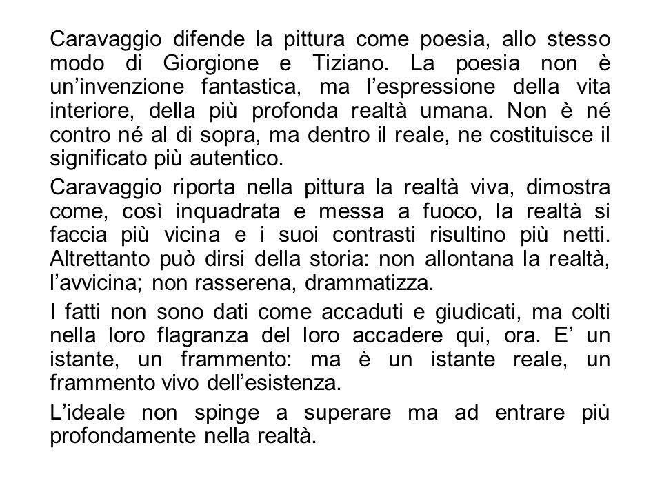 Caravaggio difende la pittura come poesia, allo stesso modo di Giorgione e Tiziano. La poesia non è uninvenzione fantastica, ma lespressione della vit