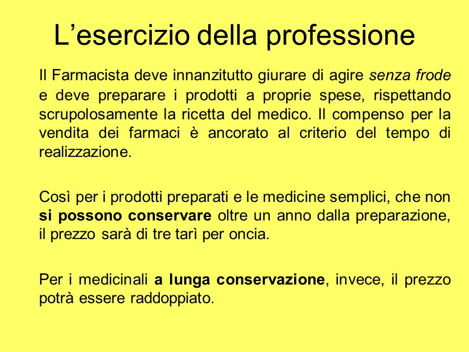 Lesercizio della professione Il Farmacista deve innanzitutto giurare di agire senza frode e deve preparare i prodotti a proprie spese, rispettando scr